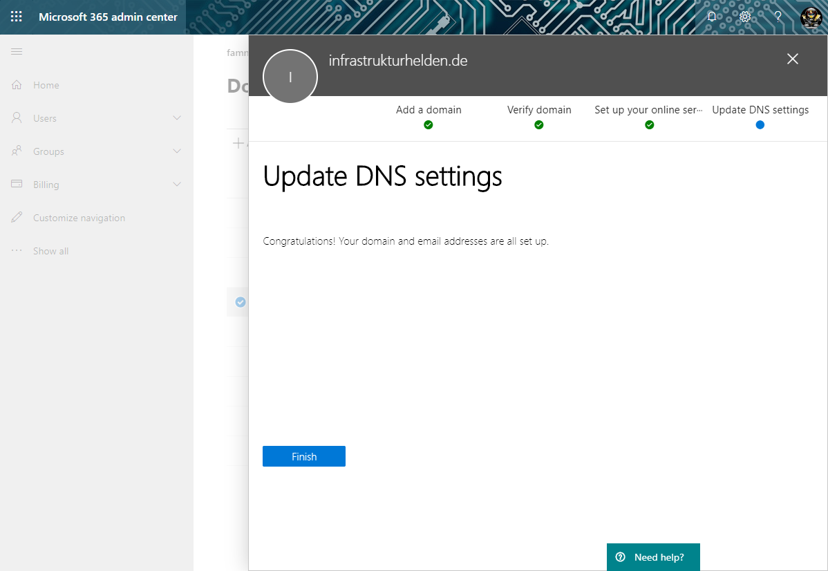 Microsoft 365 admin center  +cme  Groups  Customize revigaticn  infrastrukturhelden.de  Add a domain  Verify domain  Set up your online ser•••  Need help?  Update DNS settings  Update DNS settings  Congratulations! Your domain and email addresses are all set up.  Finish