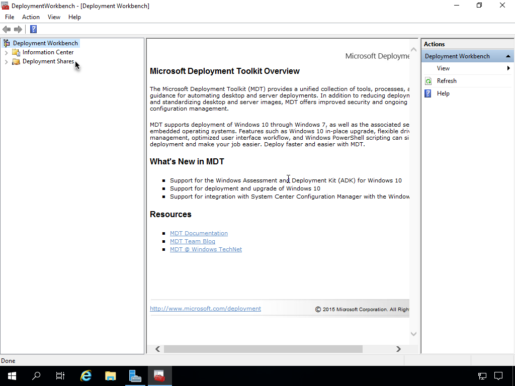 DeploymentWorkbench - [Deployment Workbench]  File Action View Help  Deployment Workbench  Information Center  Deployment Shares  Done  Microsoft Deployme  Microsoft Deployment Toolkit Overview  The Microsoft Deployment Toolkit (MDT) provides a unified collection of tools, pmcesses,  guidance for automating desktop and server deployments. In addition to reducing deployn  and standardizing desktop and server images, MDT offers improved security and ongoing  configuration management.  MDT supports deployment of Windows 10 through Windows 7, as well as the associated se  embedded operating systems. Features such as Windows 10 in-place upgrade, flexible drÅ  management, optimized user interface workflow, and Windows PowerSheII scripting can si  deployment and make your job easier. Deploy faster and easier with MDT.  What's New in MDT  • Support for the Windows Assessment ana Deployment Kit (ADK) for Windows 10  • Support for deployment and upgrade of Windows 10  • Support for integration with System Center Configuration Manager with the Wind0%  a  View  Refresh  Help  Resources  MDT Documentation  MDT Team  MDT @ Windows TechNet  htto://www.microsoft.com/deolovment  2015 All Rlgh
