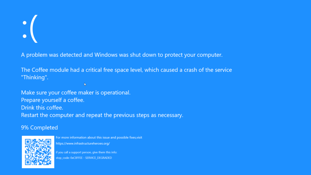 BlueScreen of Death (DSOD) - A problem was detected and Windows was shut down to protect your computer. The Coffee module had a critical memory level, causing the Think service to crash. Make sure your coffee machine is ready to use. Prepare a cup of coffee. Drink this coffee. Restart the computer and repeat the previous steps as necessary. 10% Completed - For more information about this issue and possible fixes,visit o https://www.infrastrukturhelden.de/ if you call a support person, give them this info: stop_code: 0xC0FFEE - SERVICE_DEGRADED Infrastrukturhelden.de