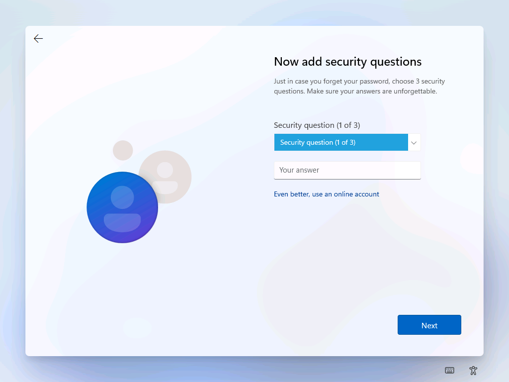 Now add security questions  Just in case you forget your password, choose 3 security  questions. Make sure your answers are unforgettable.  Security question (1 of 3)  Security question (1 of 3)  Your answer  Even better, use an online account  Next
